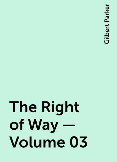 The Right of Way — Volume 03, Gilbert Parker