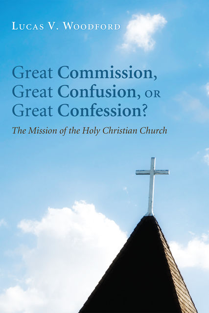 Great Commission, Great Confusion, or Great Confession, Lucas V. Woodford