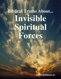 Biblical Truths About: Invisible Spiritual Forces, Aaron Robinson Jr.