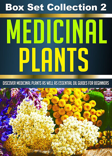 Medicinal Plants: Box Set Collection 2: Discover Medicinal Plants As Well As Essential Oil Guides For Beginners, Old Natural Ways