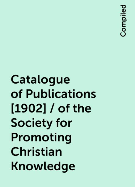 Catalogue of Publications [1902] / of the Society for Promoting Christian Knowledge, Compiled