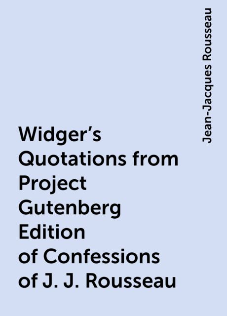 Widger's Quotations from Project Gutenberg Edition of Confessions of J. J. Rousseau, Jean-Jacques Rousseau