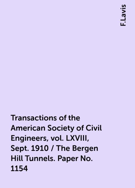 Transactions of the American Society of Civil Engineers, vol. LXVIII, Sept. 1910 / The Bergen Hill Tunnels. Paper No. 1154, F.Lavis