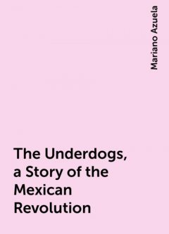 The Underdogs, a Story of the Mexican Revolution, Mariano Azuela