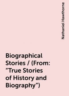 """Biographical Stories / (From: """"True Stories of History and Biography""""), Nathaniel Hawthorne"""