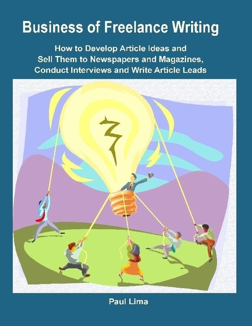 Business of Freelance Writing How to Develop Article Ideas and Sell Them to Newspapers and Magazines, Conduct Interviews and Write Article Leads, Paul Lima