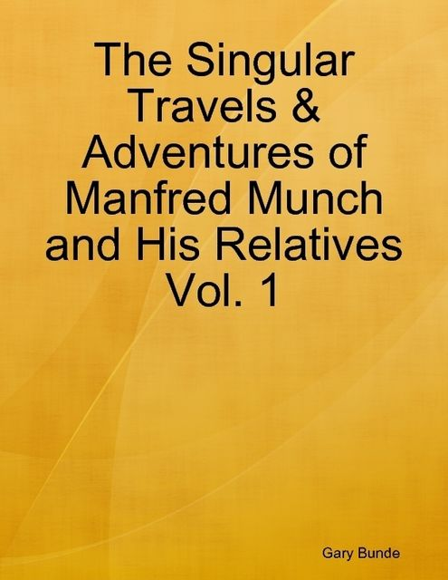 The Singular Travels & Adventures of Manfred Munch and His Relatives Vol. 1, Gary Bunde