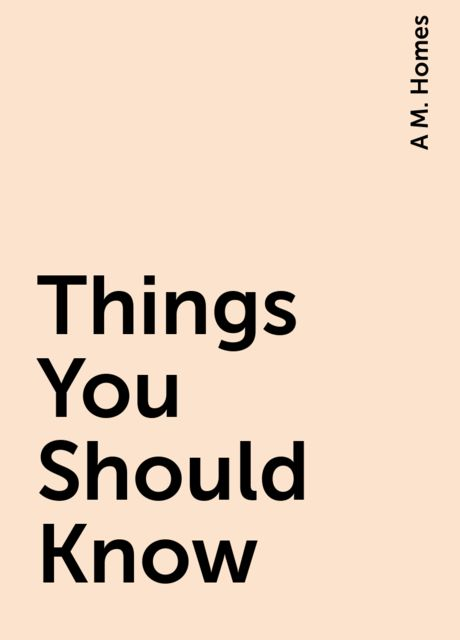 Things You Should Know, A M. Homes