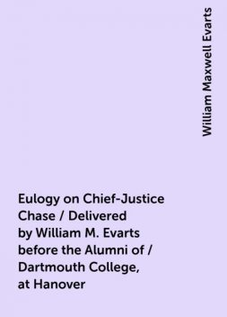 Eulogy on Chief-Justice Chase / Delivered by William M. Evarts before the Alumni of / Dartmouth College, at Hanover, William Maxwell Evarts