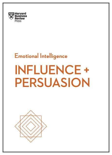 Influence and Persuasion (HBR Emotional Intelligence Series), Harvard Business Review