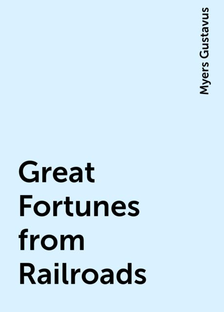 Great Fortunes from Railroads, Myers Gustavus