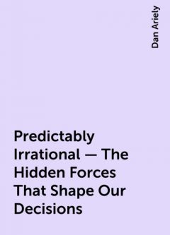 Predictably Irrational - The Hidden Forces That Shape Our Decisions, Dan Ariely
