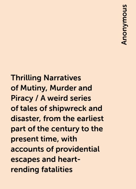 Thrilling Narratives of Mutiny, Murder and Piracy / A weird series of tales of shipwreck and disaster, from the earliest part of the century to the present time, with accounts of providential escapes and heart-rending fatalities,