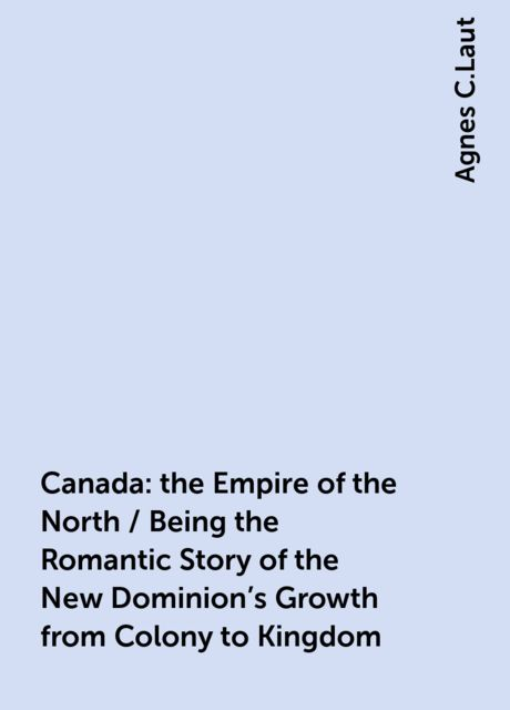 Canada: the Empire of the North / Being the Romantic Story of the New Dominion's Growth from Colony to Kingdom, Agnes C.Laut