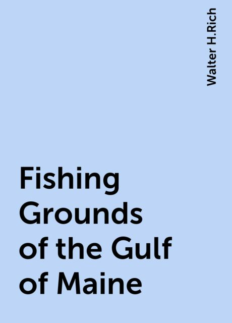 Fishing Grounds of the Gulf of Maine, Walter H.Rich