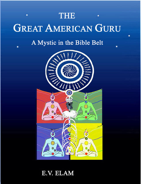 The Great American Guru: A Mystic in the Bible Belt, E.V.Elam