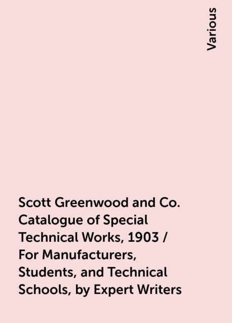Scott Greenwood and Co. Catalogue of Special Technical Works, 1903 / For Manufacturers, Students, and Technical Schools, by Expert Writers, Various