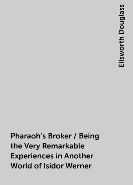 Pharaoh's Broker / Being the Very Remarkable Experiences in Another World of Isidor Werner, Ellsworth Douglass