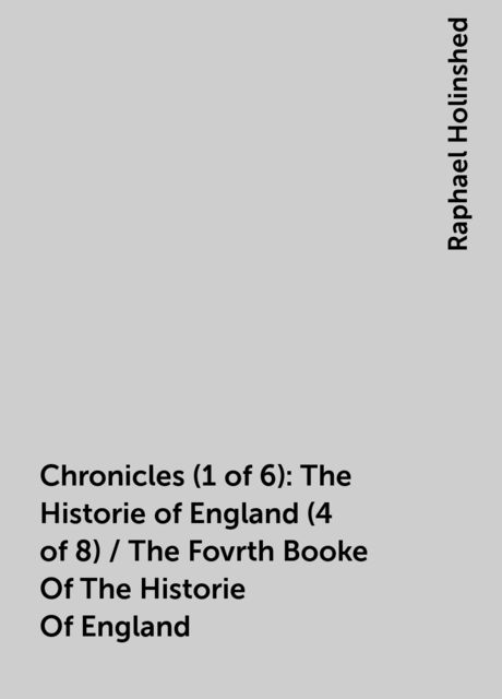 Chronicles (1 of 6): The Historie of England (4 of 8) / The Fovrth Booke Of The Historie Of England, Raphael Holinshed