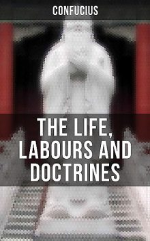 THE LIFE, LABOURS AND DOCTRINES OF CONFUCIUS, Confucius