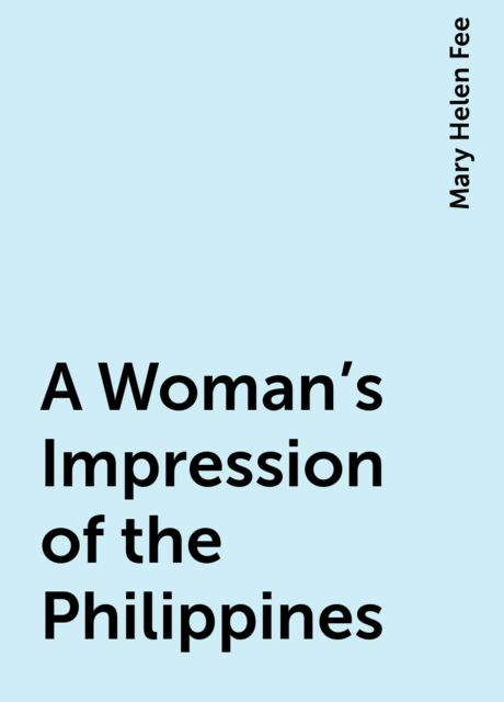 A Woman's Impression of the Philippines, Mary Helen Fee