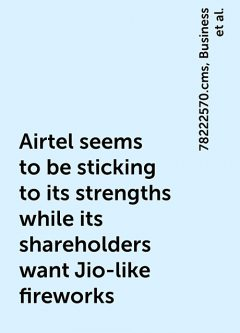 Airtel seems to be sticking to its strengths while its shareholders want Jio-like fireworks, https:, Business, 78222570.cms, airtel-seems-to-be-sticking-to-its-strengths-while-its-shareholders-want-jio-like-fireworks, articleshow, news, telecom, www. businessinsider. in