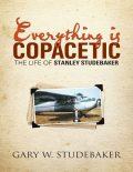 Everything Is Copacetic: The Life of Stanley Studebaker, Gary W.Studebaker