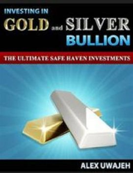 Investing in Gold and Silver Bullion: The Ultimate Safe Haven Investments, Alex Uwajeh