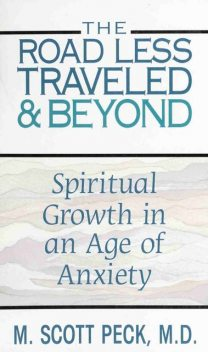 The Road Less Traveled And Beyond. Spiritual Growth in An Age of Anxiety, Scott M. Peck