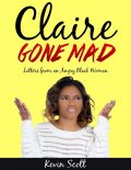 Claire Gone Mad – Letters from an Angry Black Woman, Kevin Scott