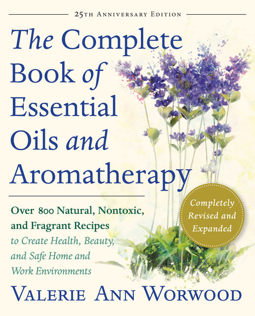 The Complete Book of Essential Oils and Aromatherapy, Revised and Expanded, Valerie Ann Worwood