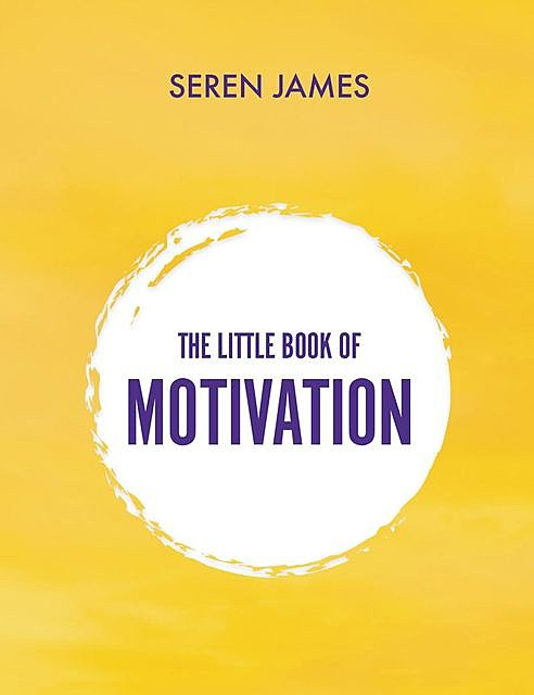 The Little Book of Motivation: A pocketbook for when you need guidance and motivation, Seren James