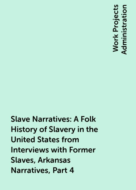 Slave Narratives: A Folk History of Slavery in the United States from Interviews with Former Slaves, Arkansas Narratives, Part 4,