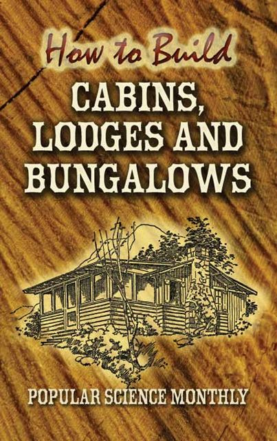 How to Build Cabins, Lodges and Bungalows, Popular Science Monthly