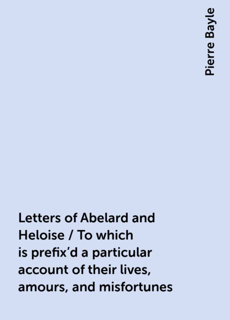 Letters of Abelard and Heloise / To which is prefix'd a particular account of their lives, amours, and misfortunes, Pierre Bayle