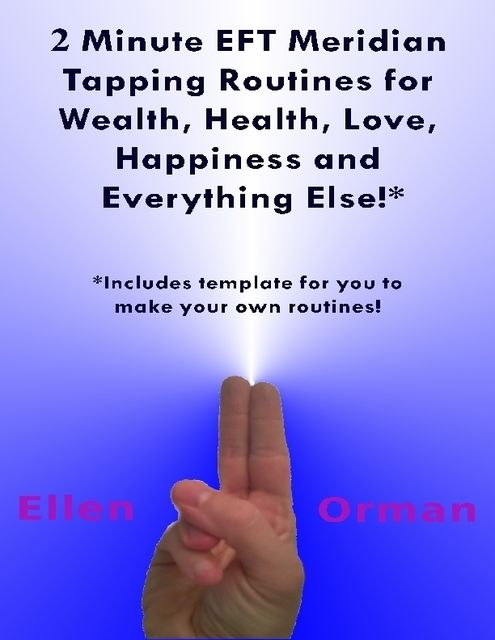 2 Minute EFT Meridian Tapping Routines for Wealth Health Love Happiness and Everything Else!*, Ellen Orman