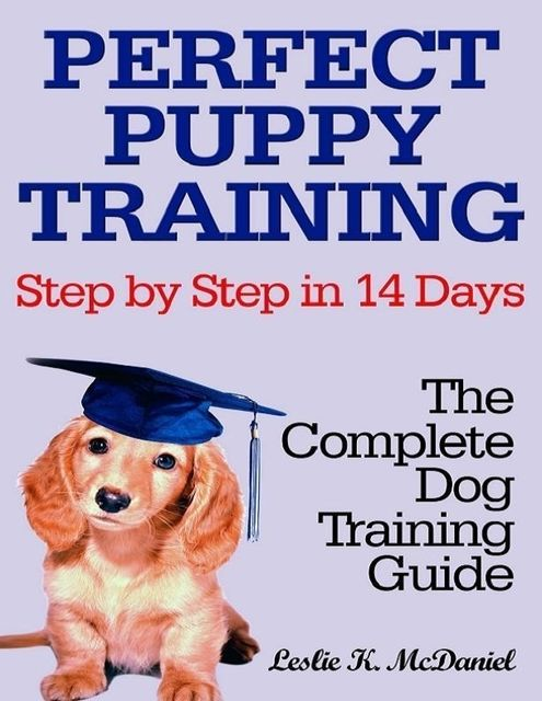 Perfect Puppy Training Step by Step in 14 Days: The Complete Dog Training Guide, Leslie K.McDaniel