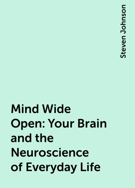 Mind Wide Open: Your Brain and the Neuroscience of Everyday Life, Steven Johnson