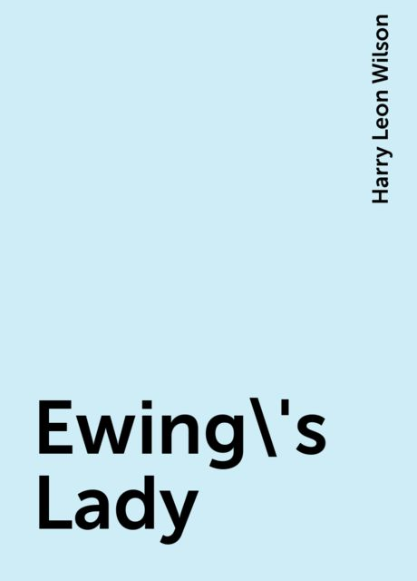 Ewing\'s Lady, Harry Leon Wilson