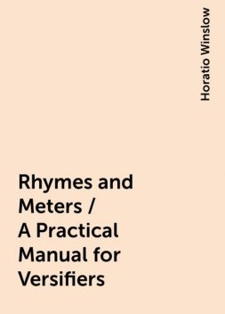 Rhymes and Meters / A Practical Manual for Versifiers, Horatio Winslow