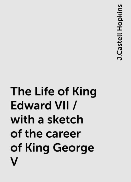 The Life of King Edward VII / with a sketch of the career of King George V, J.Castell Hopkins