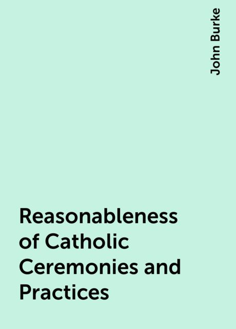 Reasonableness of Catholic Ceremonies and Practices, John Burke