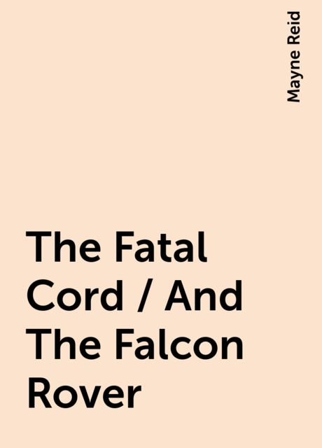 The Fatal Cord / And The Falcon Rover, Mayne Reid
