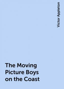 The Moving Picture Boys on the Coast, Victor Appleton