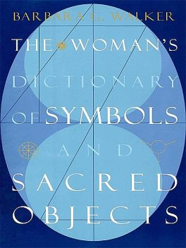 The Woman's Dictionary of Symbols and Sacred Objects, Barbara G. Walker
