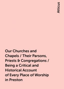 Our Churches and Chapels / Their Parsons, Priests & Congregations / Being a Critical and Historical Account of Every Place of Worship in Preston, Atticus