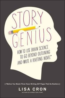 Story Genius: How to Use Brain Science to Go Beyond Outlining and Write a Riveting Novel (Before You Waste Three Years Writing 327 Pages That Go Nowhere), Lisa Cron