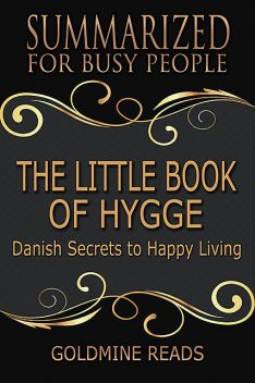 The Little Book of Hygge – Summarized for Busy People: Danish Secrets to Happy Living: Based on the Book by Meik Wiking, Goldmine Reads
