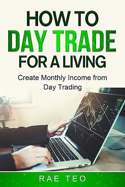 How to Day Trade for a Living – Create Monthly Income from Day Trading, Rae Teo