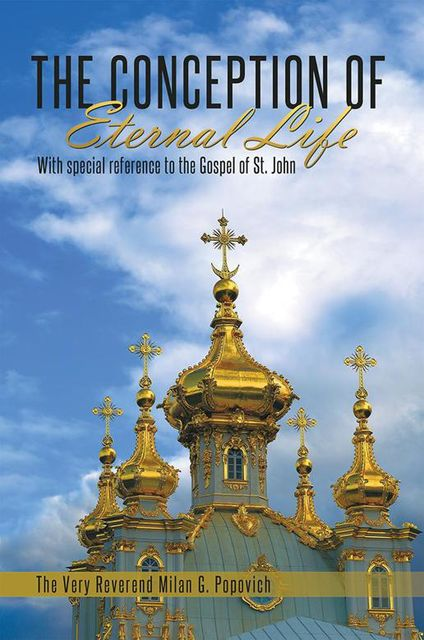 The Conception of Eternal Life: With Special Reference to the Gospel of St. John, The Very Reverend Milan G.Popovich